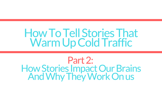 How To Tell Stories To Warm Up Cold Traffic | Part 2: How Stories Affect Our Brains