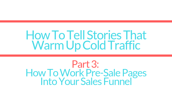 How To Tell Stories To Warm Up Cold Traffic | Part 3: How To Use Pre-Sale Landing Pages In Your Sales Funnel