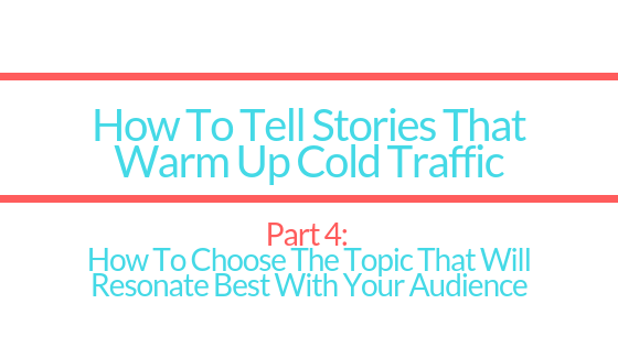 HOW TO TELL STORIES TO WARM UP COLD TRAFFIC | PART 4: Choosing The Best Topic For Your Story