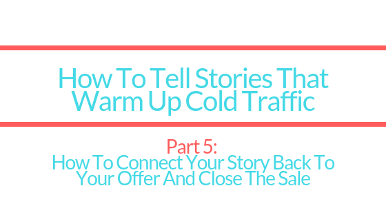 HOW TO TELL STORIES TO WARM UP COLD TRAFFIC | PART 5: HOW TO CONNECT YOUR STORY TO YOUR OFFER