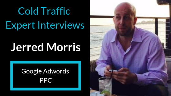 Cold Traffic Expert Interviews: Jerred Morris | Google Adwords