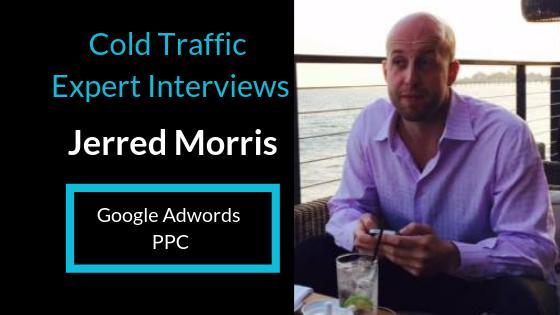 Cold Traffic Expert Interviews: Jerred Morris   Google Adwords